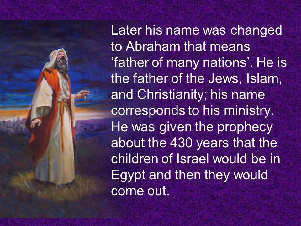 Later his name was changed to Abraham that means 'father of many nations'.