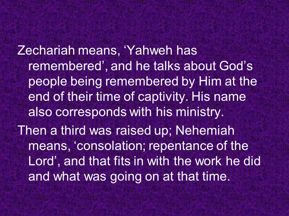 Zechariah means, 'Yahweh has remembered', and he talks about God's people being remembered by Him at the end of their time of captivity. His name also corresponds with his ministry.
