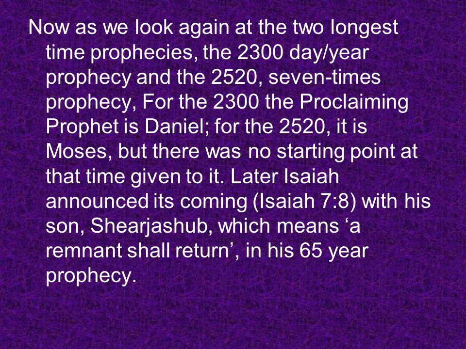Now as we look again at the two longest time prophecies, the 2300 day/year prophecy and the 2520, seven-times prophecy, For the 2300 the Proclaiming Prophet is Daniel; for the 2520, it is Moses, but there was no starting point at that time given to it.