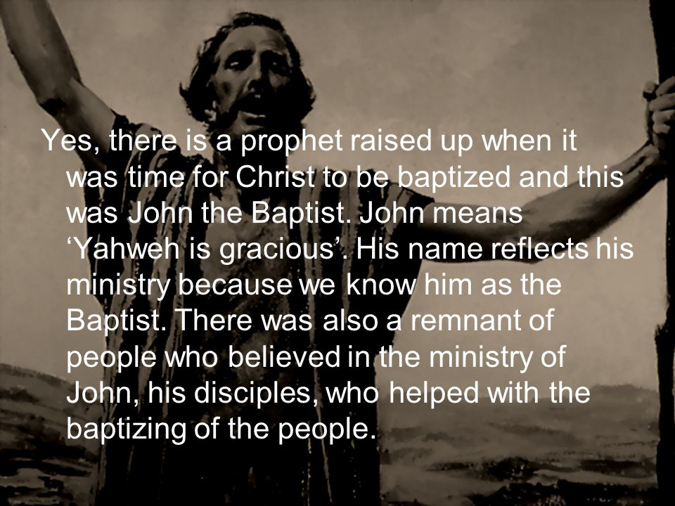 Yes, there is a prophet raised up when it was time for Christ to be baptized and this was John the Baptist.