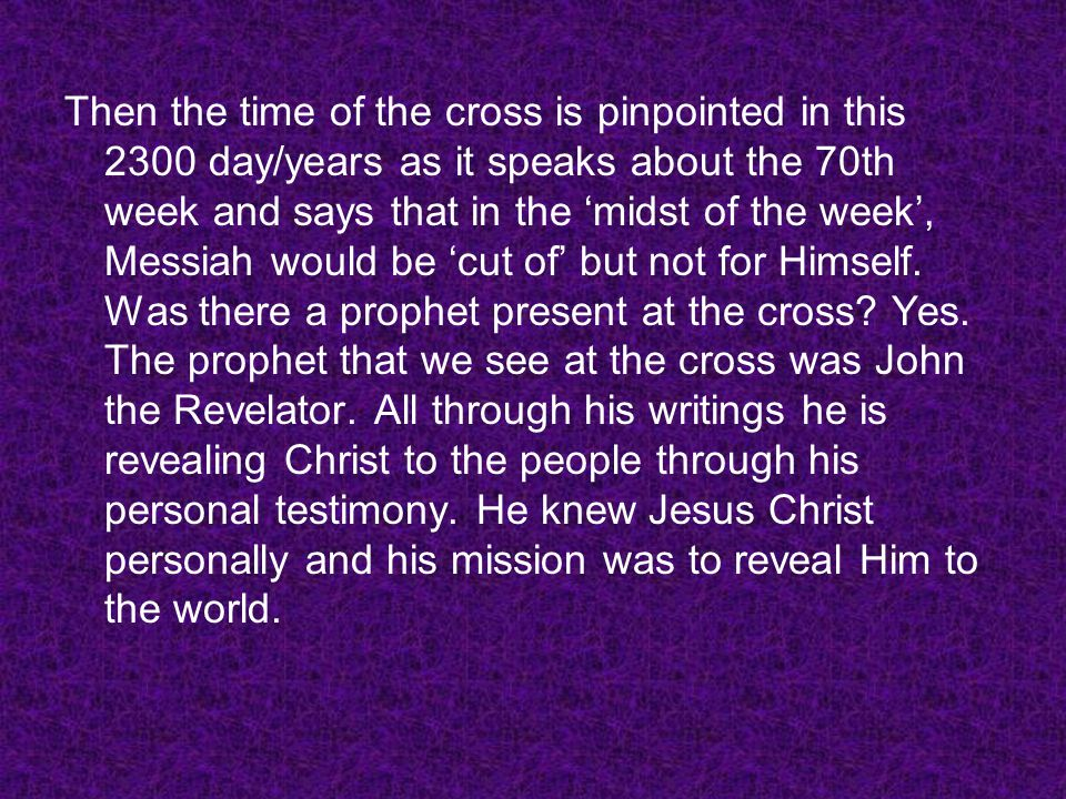 Then the time of the cross is pinpointed in this 2300 day/years as it speaks about the 70th week and says that in the 'midst of the week', Messiah would be 'cut of' but not for Himself.
