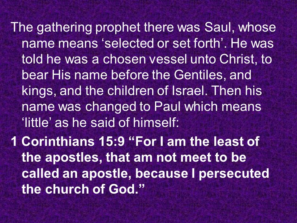 The gathering prophet there was Saul, whose name means 'selected or set forth'. He was told he was a chosen vessel unto Christ, to bear His name before the Gentiles, and kings, and the children of Israel. Then his name was changed to Paul which means 'little' as he said of himself: