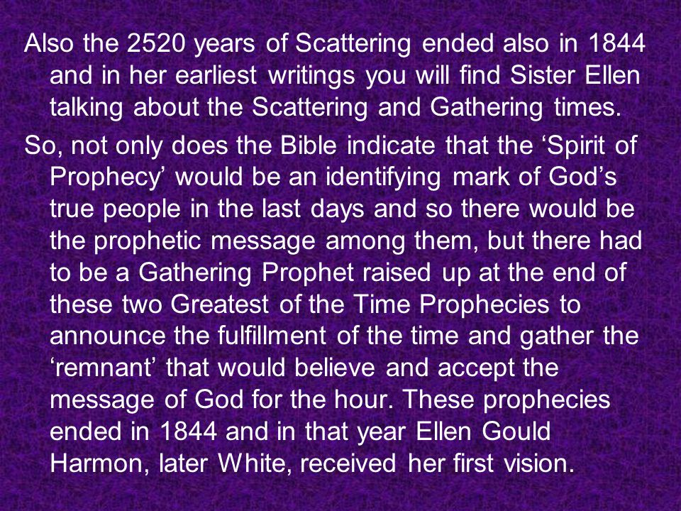 Also the 2520 years of Scattering ended also in 1844 and in her earliest writings you will find Sister Ellen talking about the Scattering and Gathering times.