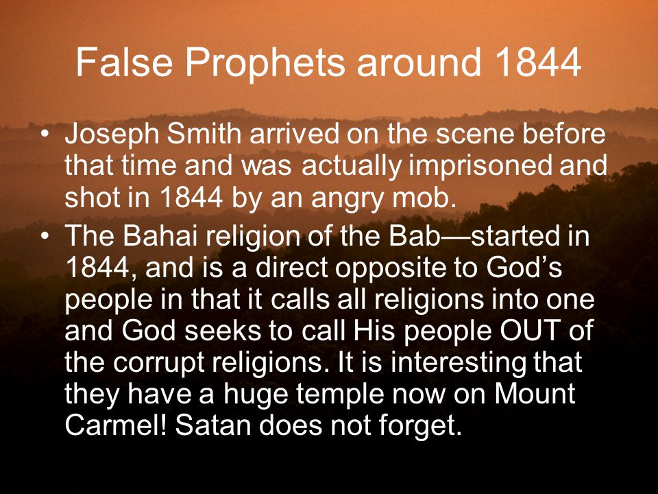False Prophets around 1844 Joseph Smith arrived on the scene before that time and was actually imprisoned and shot in 1844 by an angry mob.