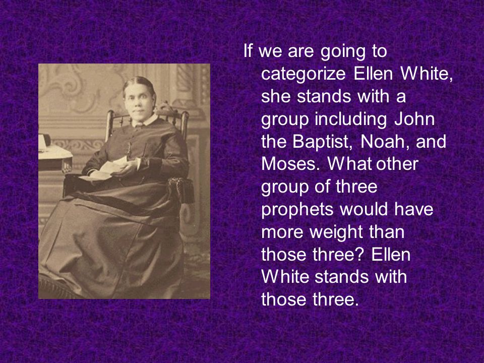 If we are going to categorize Ellen White, she stands with a group including John the Baptist, Noah, and Moses.