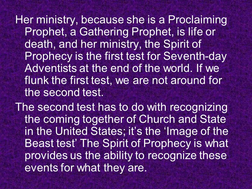Her ministry, because she is a Proclaiming Prophet, a Gathering Prophet, is life or death, and her ministry, the Spirit of Prophecy is the first test for Seventh-day Adventists at the end of the world. If we flunk the first test, we are not around for the second test.