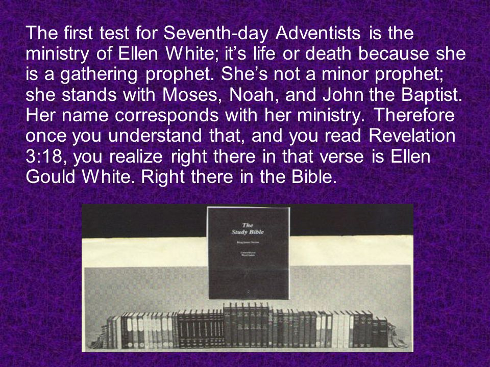 The first test for Seventh-day Adventists is the ministry of Ellen White; it's life or death because she is a gathering prophet.