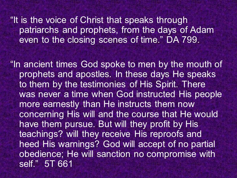It is the voice of Christ that speaks through patriarchs and prophets, from the days of Adam even to the closing scenes of time. DA 799.