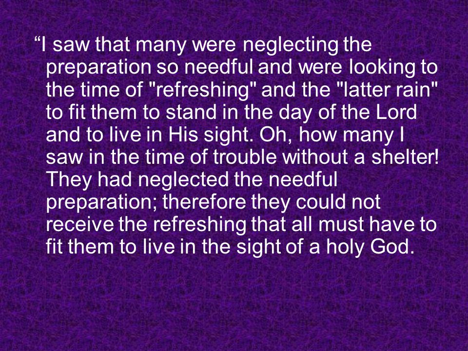I saw that many were neglecting the preparation so needful and were looking to the time of refreshing and the latter rain to fit them to stand in the day of the Lord and to live in His sight.