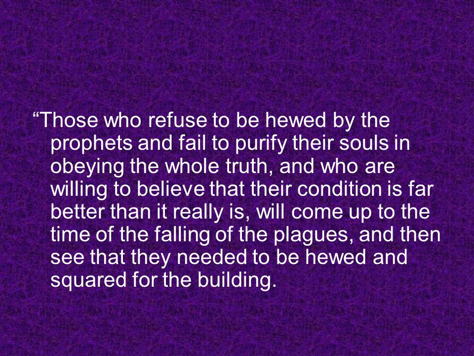 Those who refuse to be hewed by the prophets and fail to purify their souls in obeying the whole truth, and who are willing to believe that their condition is far better than it really is, will come up to the time of the falling of the plagues, and then see that they needed to be hewed and squared for the building.