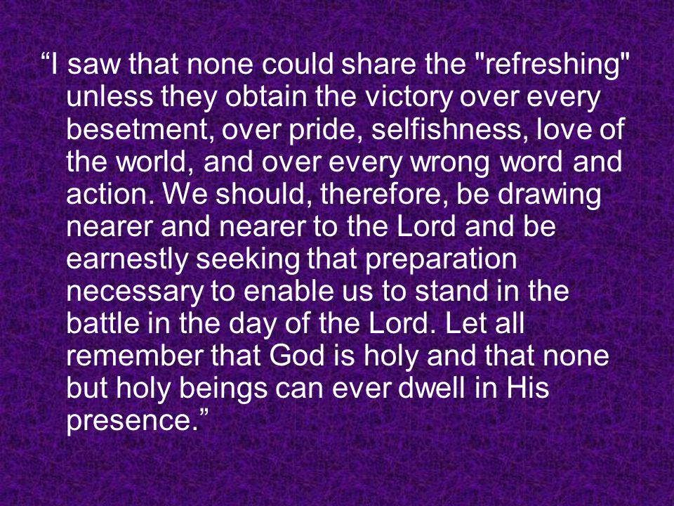 I saw that none could share the refreshing unless they obtain the victory over every besetment, over pride, selfishness, love of the world, and over every wrong word and action.