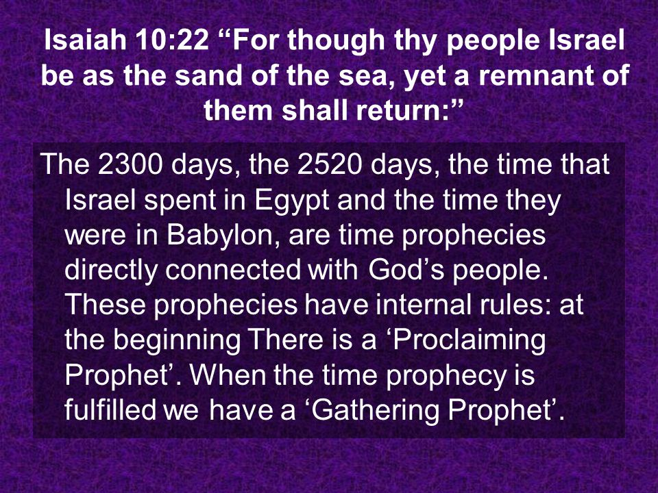 Isaiah 10:22 For though thy people Israel be as the sand of the sea, yet a remnant of them shall return: