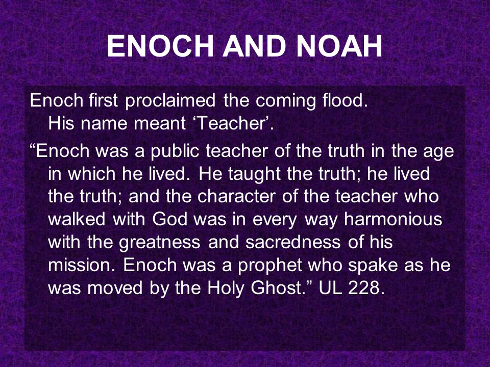 ENOCH AND NOAH Enoch first proclaimed the coming flood. His name meant 'Teacher'.