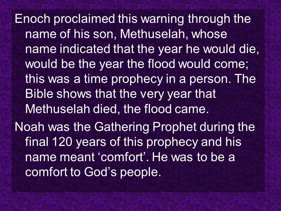 Enoch proclaimed this warning through the name of his son, Methuselah, whose name indicated that the year he would die, would be the year the flood would come; this was a time prophecy in a person. The Bible shows that the very year that Methuselah died, the flood came.