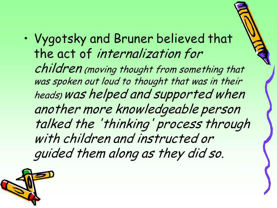 Vygotsky and Bruner believed that the act of internalization for children (moving thought from something that was spoken out loud to thought that was in their heads) was helped and supported when another more knowledgeable person talked the thinking process through with children and instructed or guided them along as they did so.