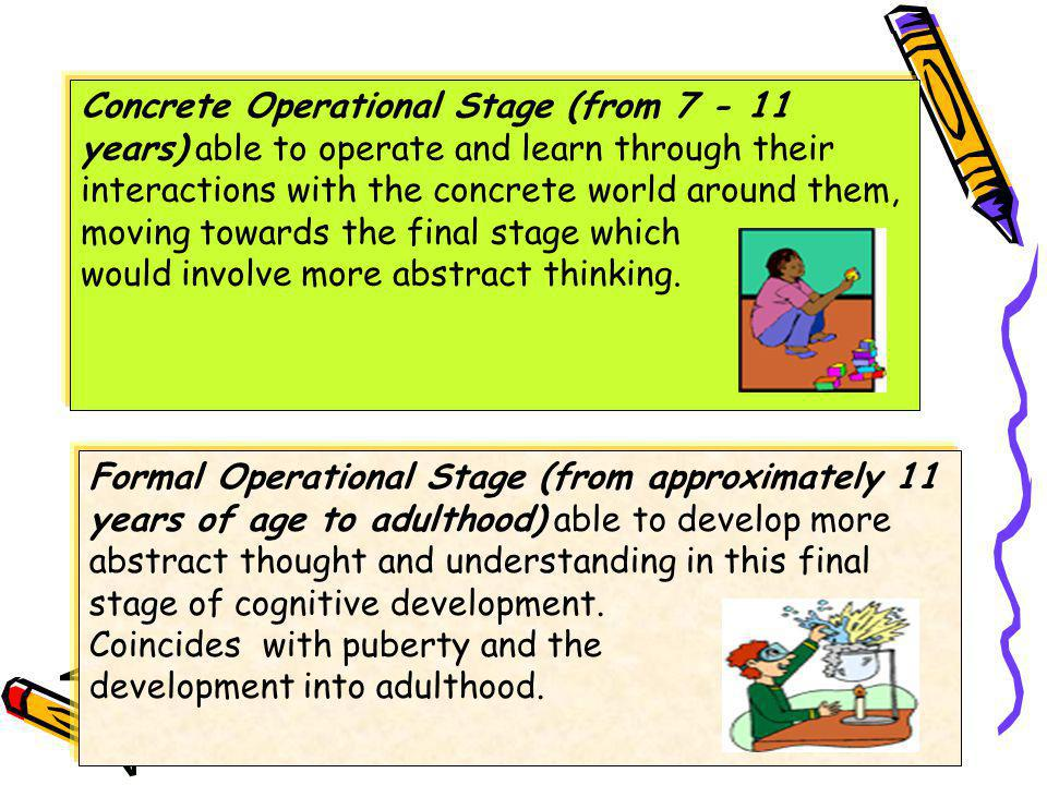 Concrete Operational Stage (from 7 - 11 years) able to operate and learn through their interactions with the concrete world around them, moving towards the final stage which would involve more abstract thinking.