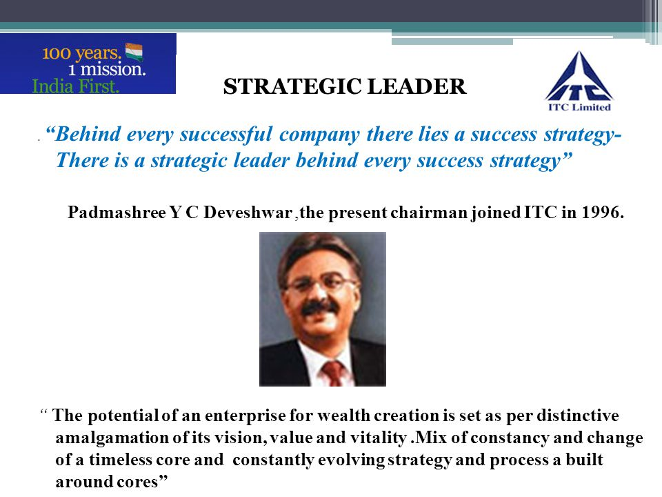 Padmashree Y C Deveshwar ,the present chairman joined ITC in 1996.