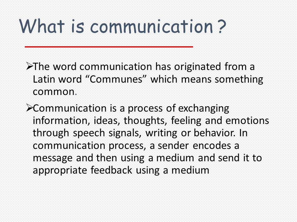 What is communication The word communication has originated from a Latin word Communes which means something common.
