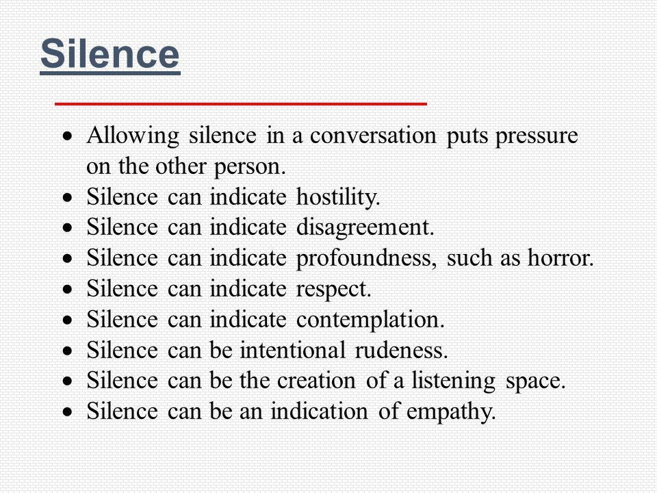 Silence Allowing silence in a conversation puts pressure on the other person. Silence can indicate hostility.