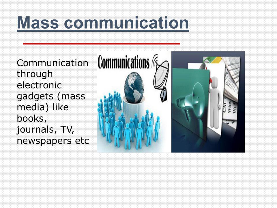 Mass communication Communication through electronic gadgets (mass media) like books, journals, TV, newspapers etc.