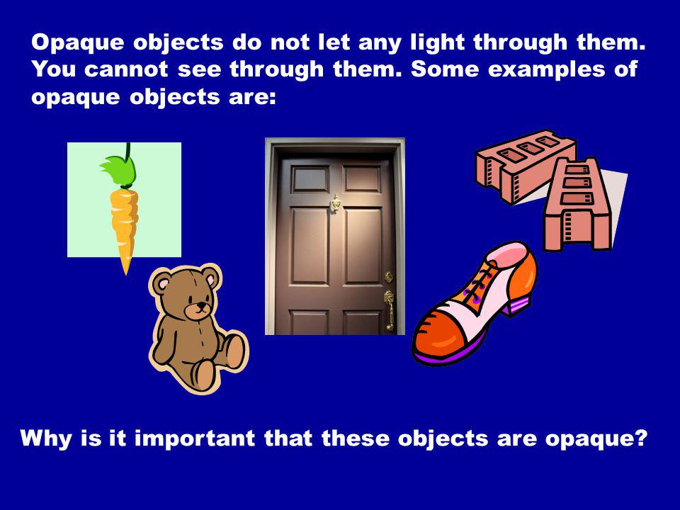 Opaque objects do not let any light through them