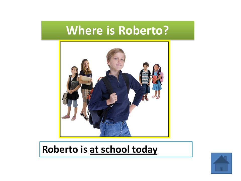 Where is Roberto Roberto is at school today