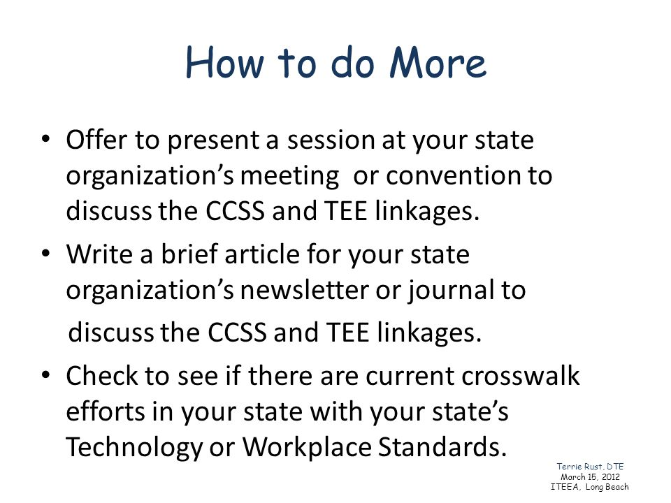 How to do More Offer to present a session at your state organization's meeting or convention to discuss the CCSS and TEE linkages.