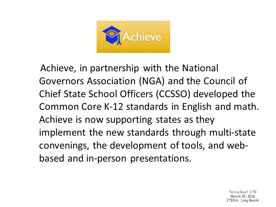 Achieve, in partnership with the National Governors Association (NGA) and the Council of Chief State School Officers (CCSSO) developed the Common Core K-12 standards in English and math. Achieve is now supporting states as they implement the new standards through multi-state convenings, the development of tools, and web-based and in-person presentations.