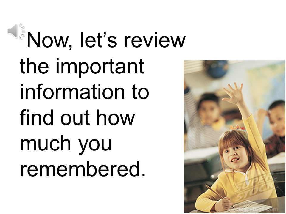 Now, let's review the important information to find out how much you remembered.