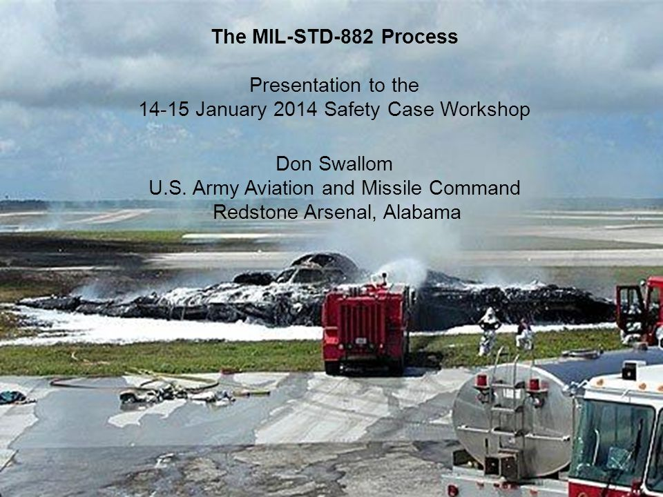 The MIL-STD-882 Process Presentation to the 14-15 January 2014 Safety Case Workshop Don Swallom U.S.