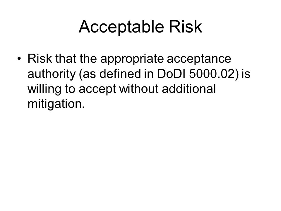Acceptable Risk Risk that the appropriate acceptance authority (as defined in DoDI 5000.02) is willing to accept without additional mitigation.