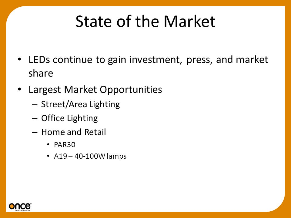 State of the Market LEDs continue to gain investment, press, and market share. Largest Market Opportunities.