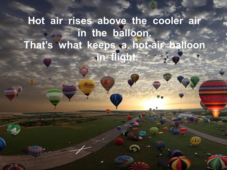 Hot air rises above the cooler air That's what keeps a hot-air balloon