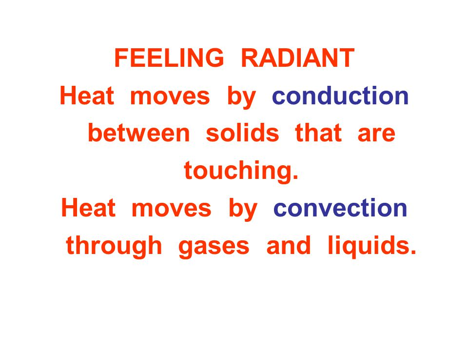 Heat moves by conduction between solids that are touching.