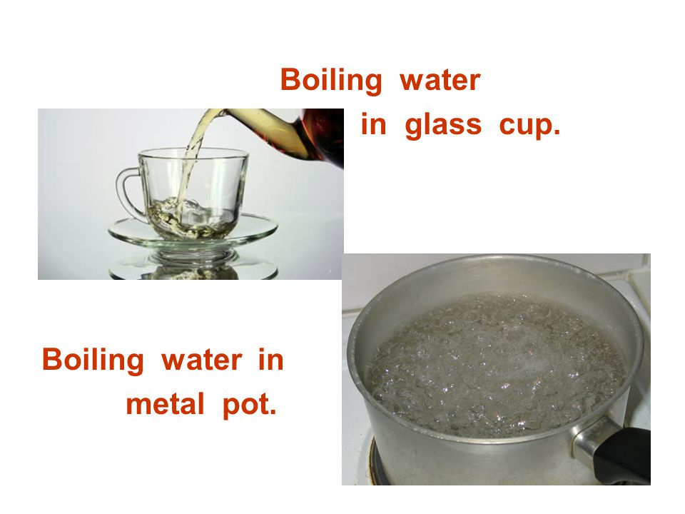 Boiling water in glass cup. Boiling water in metal pot.
