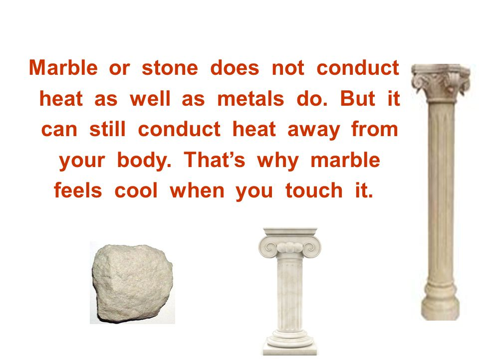 Marble or stone does not conduct heat as well as metals do. But it