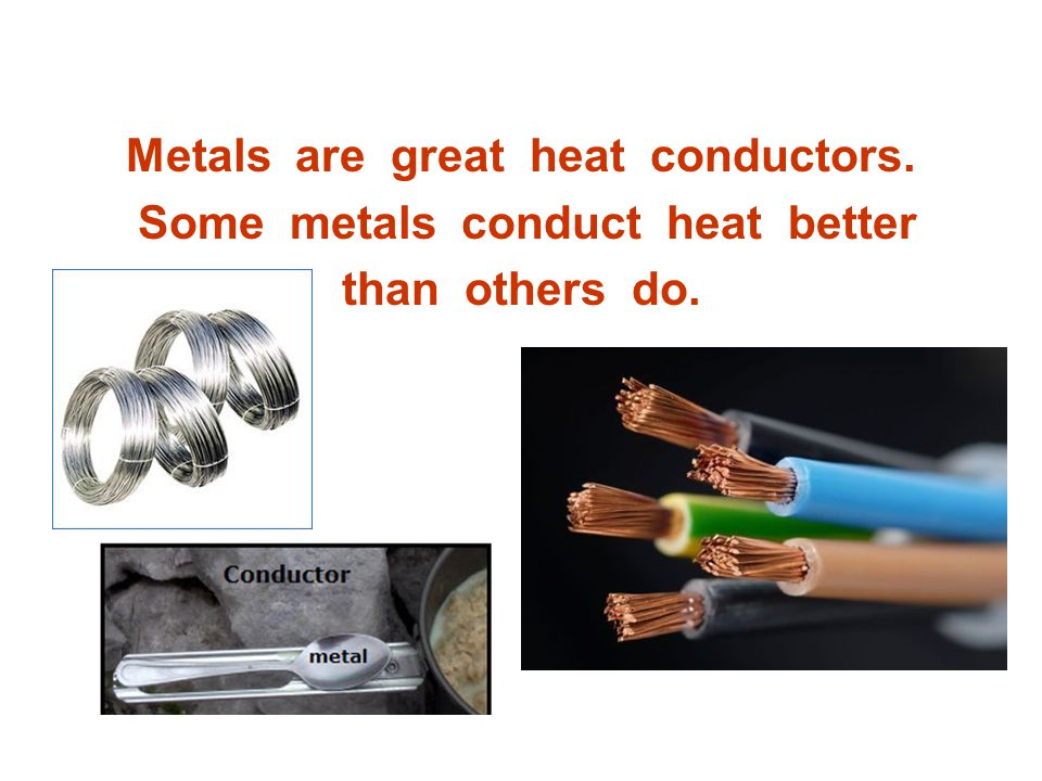 Metals are great heat conductors. Some metals conduct heat better