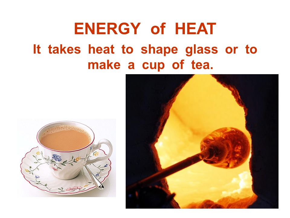 It takes heat to shape glass or to make a cup of tea.