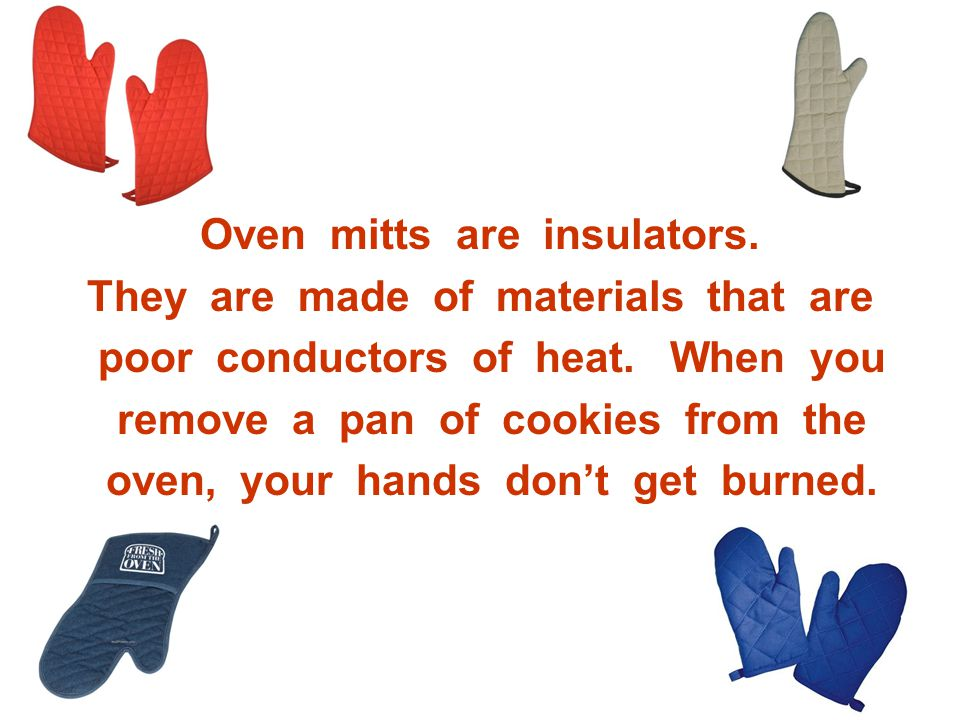 Oven mitts are insulators. They are made of materials that are