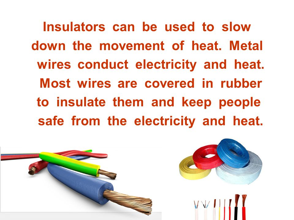 Insulators can be used to slow down the movement of heat. Metal