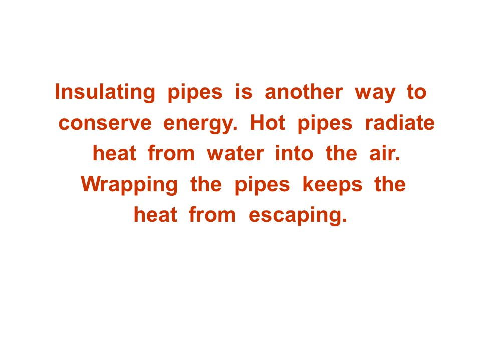 Insulating pipes is another way to conserve energy. Hot pipes radiate