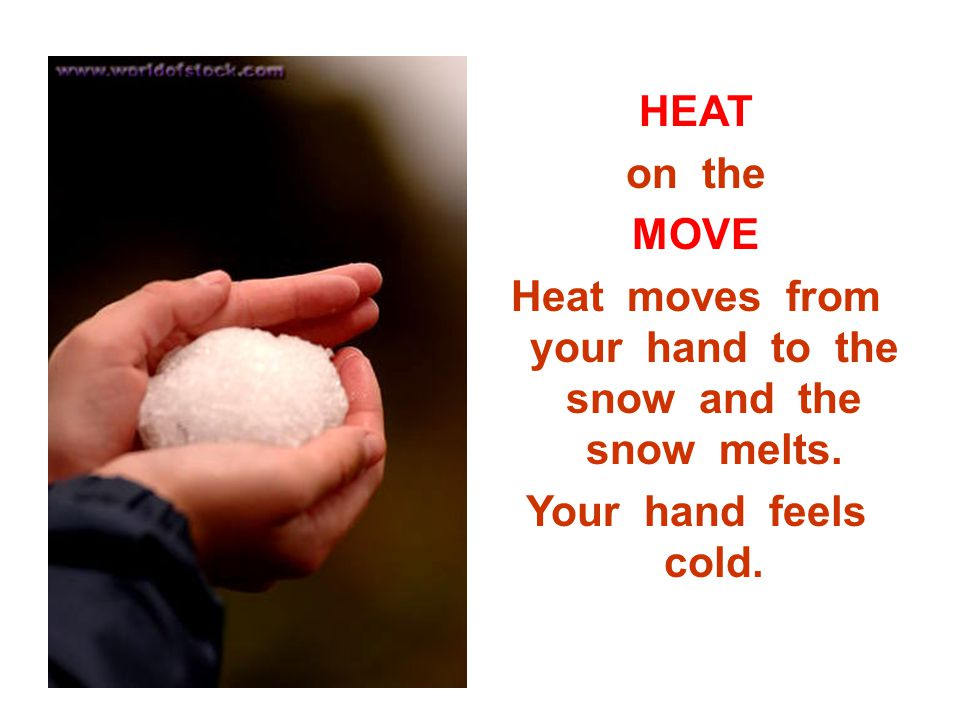 Heat moves from your hand to the snow and the snow melts.