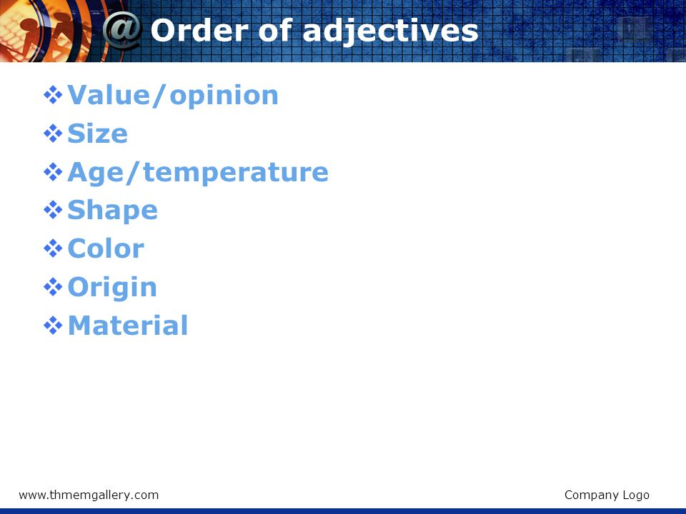 Order of adjectives Value/opinion Size Age/temperature Shape Color
