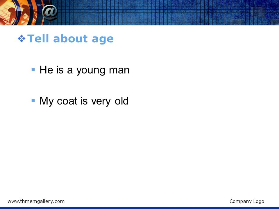 Tell about age He is a young man My coat is very old