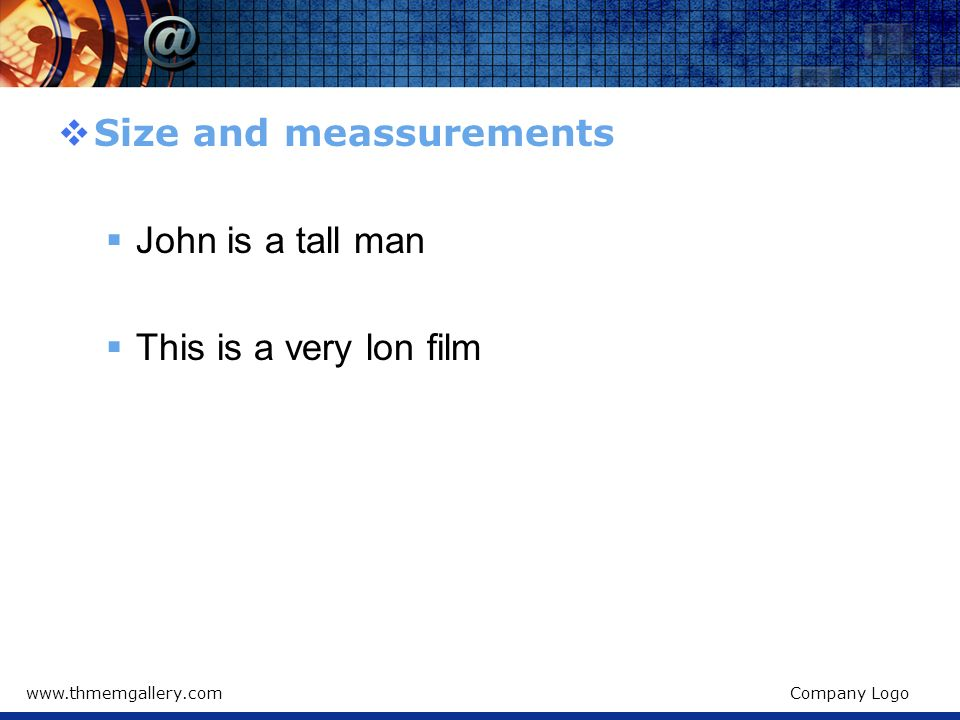 Size and meassurements John is a tall man This is a very lon film