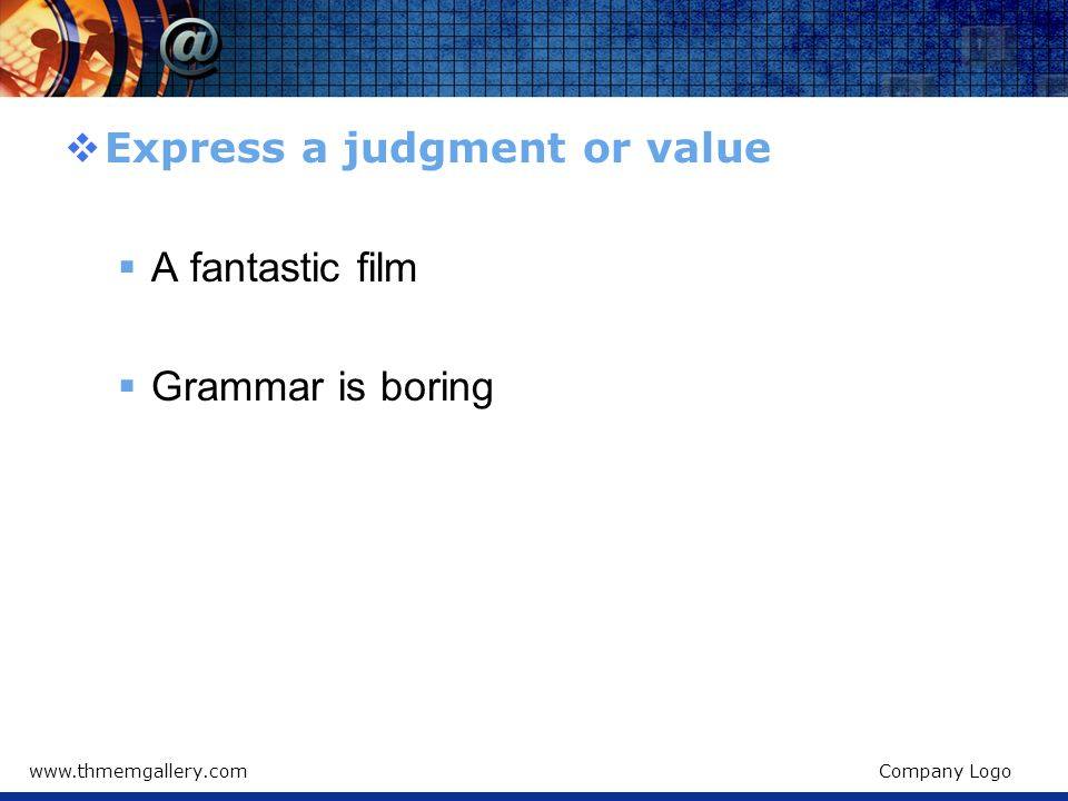 Express a judgment or value A fantastic film Grammar is boring
