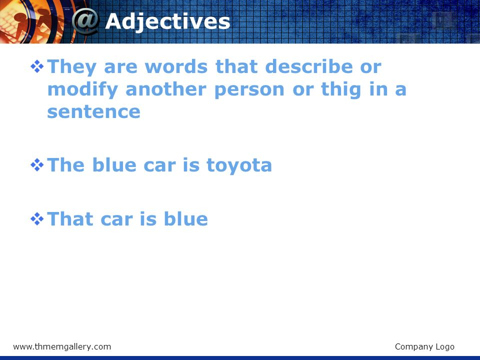 AdjectivesThey are words that describe or modify another person or thig in a sentence. The blue car is toyota.