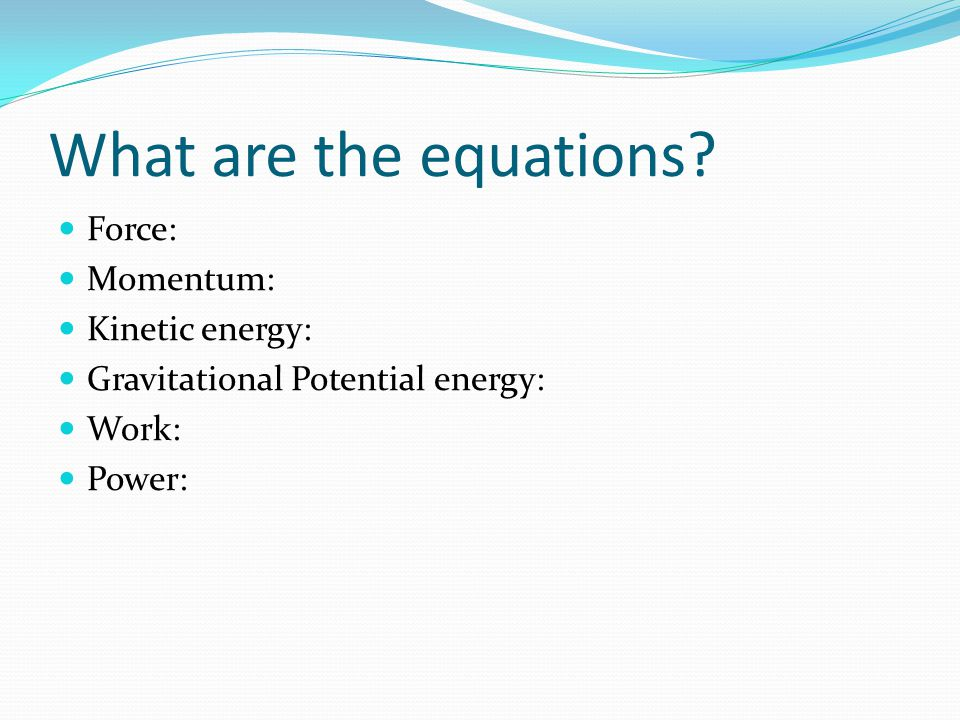 What are the equations Force: Momentum: Kinetic energy: