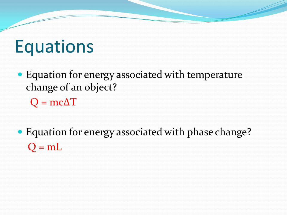 Equations Equation for energy associated with temperature change of an object Q = mc∆T. Equation for energy associated with phase change