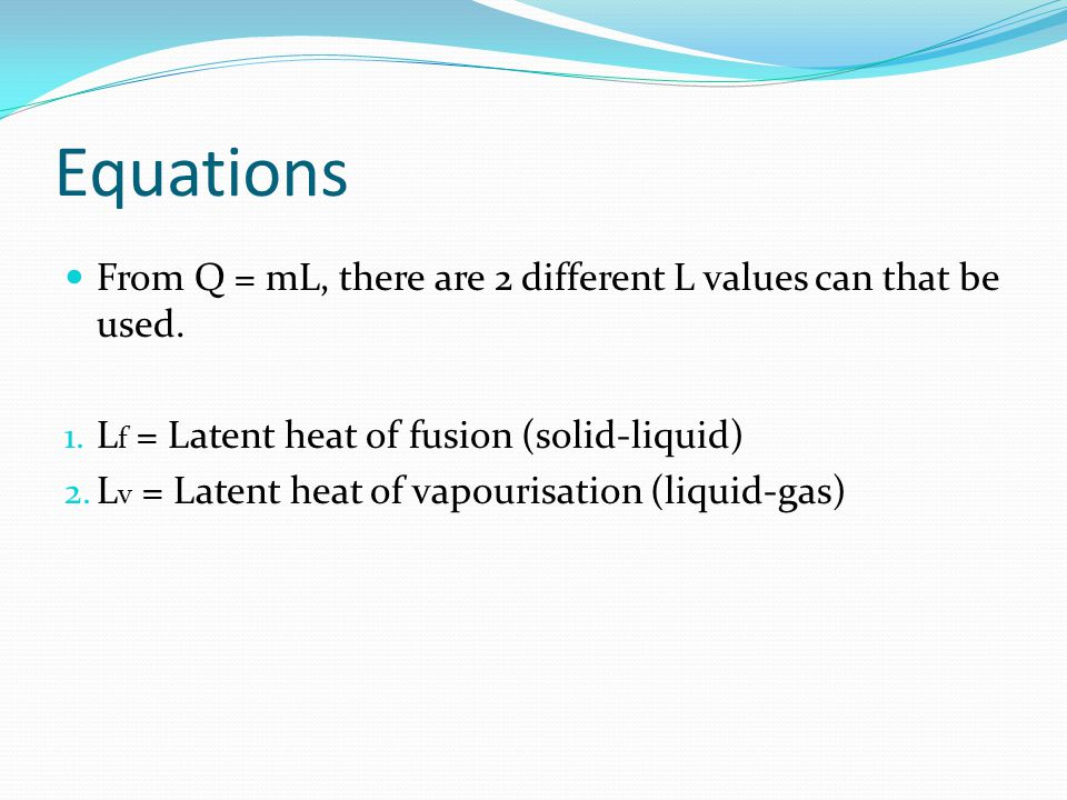 Equations From Q = mL, there are 2 different L values can that be used. Lf = Latent heat of fusion (solid-liquid)